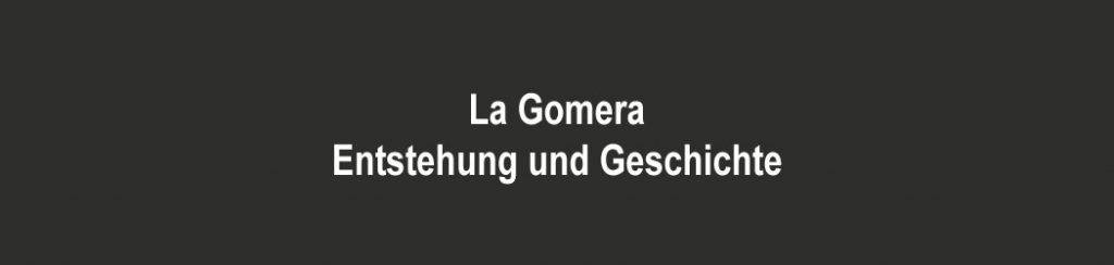 Kanaren - Entstehung und Geschichte von La Gomera